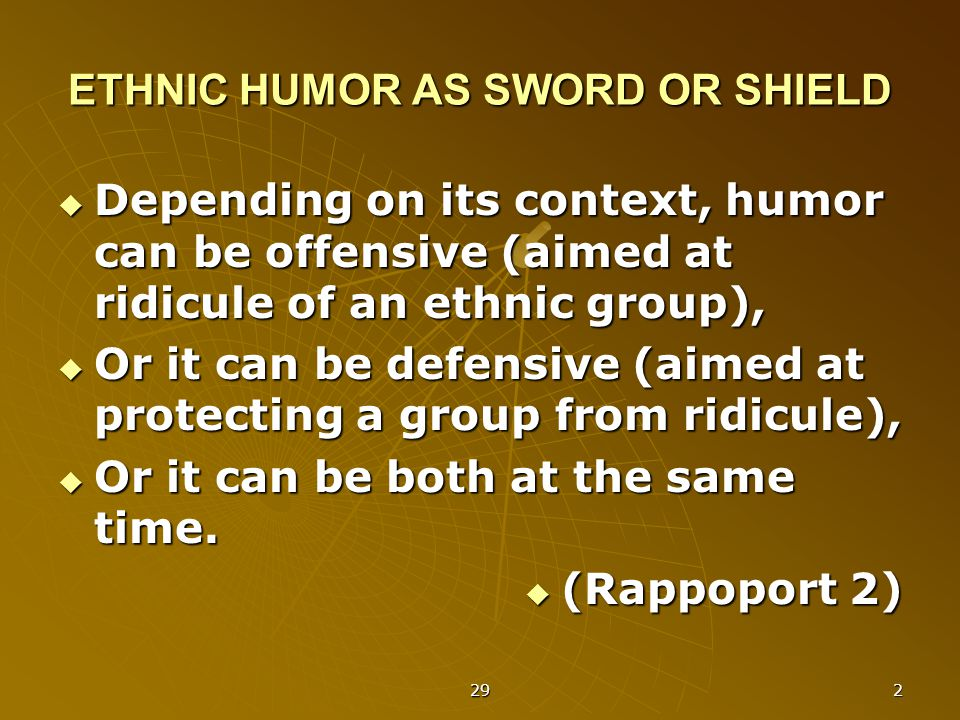 29 2 ETHNIC HUMOR AS SWORD OR SHIELD  Depending on its context, humor can be offensive (aimed at ridicule of an ethnic group),  Or it can be defensive (aimed at protecting a group from ridicule),  Or it can be both at the same time.