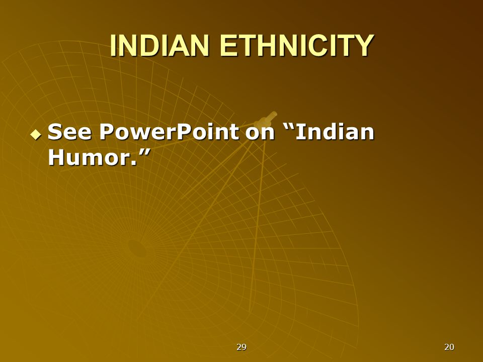 29 20 INDIAN ETHNICITY  See PowerPoint on Indian Humor.