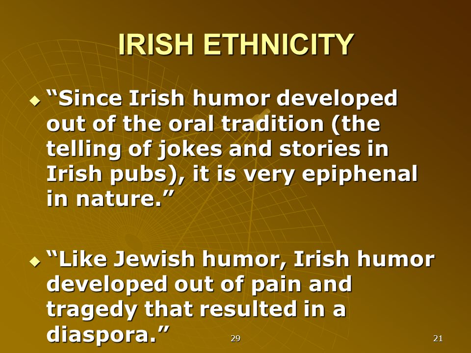 29 21 IRISH ETHNICITY  Since Irish humor developed out of the oral tradition (the telling of jokes and stories in Irish pubs), it is very epiphenal in nature.  Like Jewish humor, Irish humor developed out of pain and tragedy that resulted in a diaspora.
