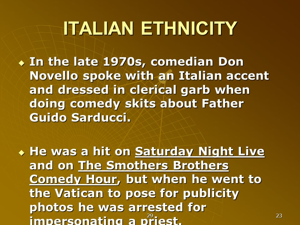 29 23 ITALIAN ETHNICITY  In the late 1970s, comedian Don Novello spoke with an Italian accent and dressed in clerical garb when doing comedy skits about Father Guido Sarducci.