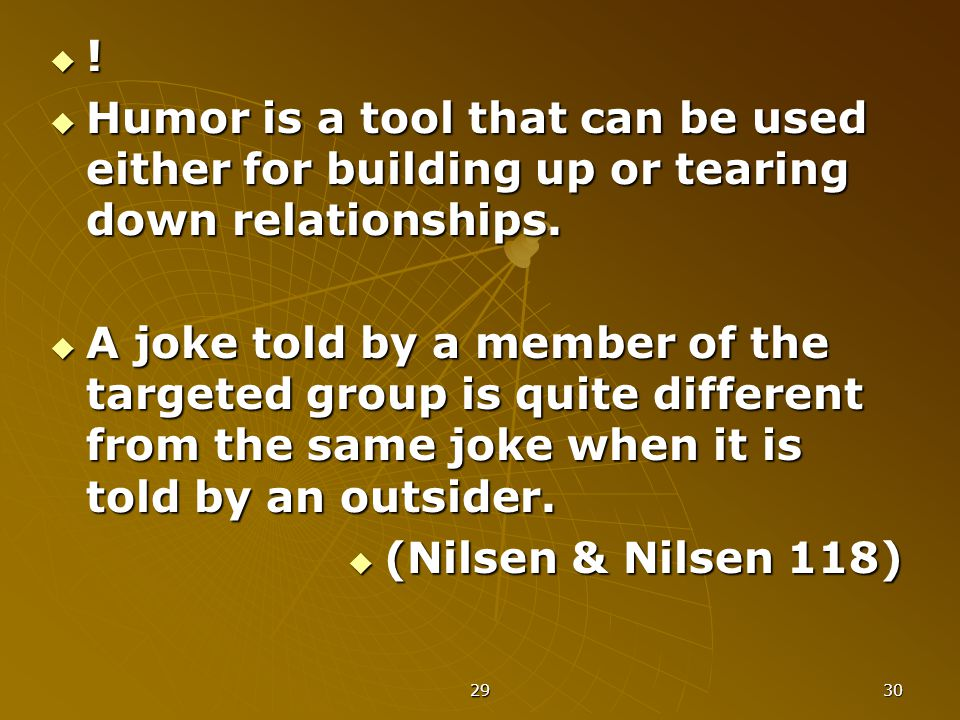 29 30 !!!!  Humor is a tool that can be used either for building up or tearing down relationships.  A joke told by a member of the targeted grou