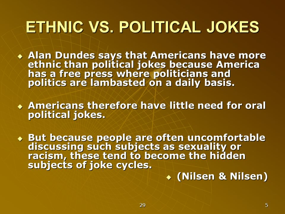 29 5 ETHNIC VS. POLITICAL JOKES  Alan Dundes says that Americans have more ethnic than political jokes because America has a free press where politic