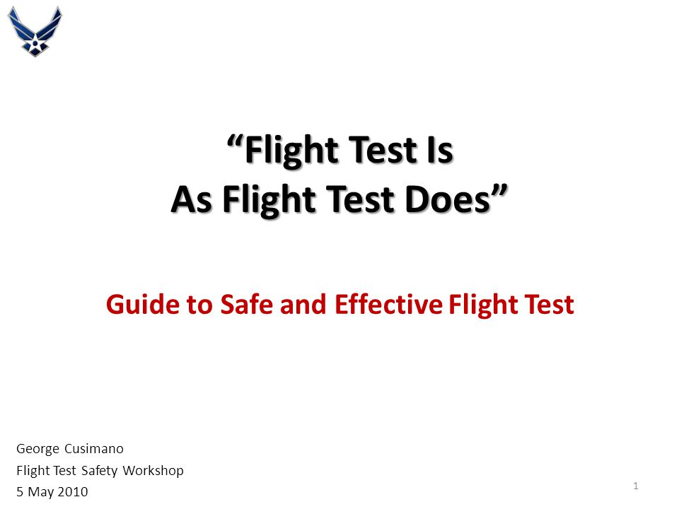 """""""Flight Test Is As Flight Test Does"""" Guide to Safe and Effective Flight Test George Cusimano Flight Test Safety Workshop 5 May 2010 1"""