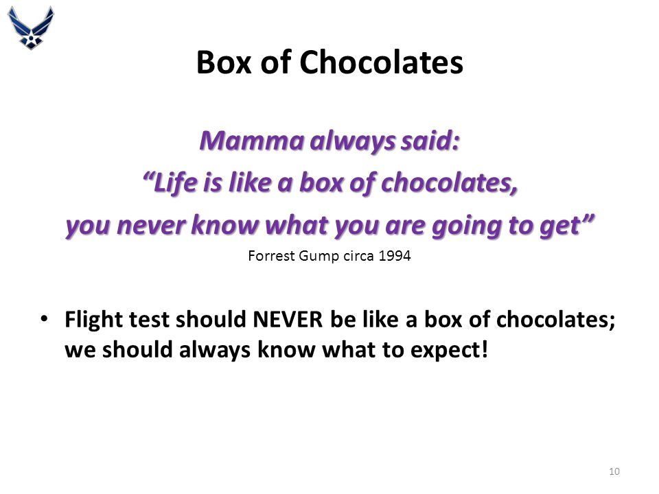 Box of Chocolates Mamma always said: Life is like a box of chocolates, you never know what you are going to get Forrest Gump circa 1994 Flight test should NEVER be like a box of chocolates; we should always know what to expect.