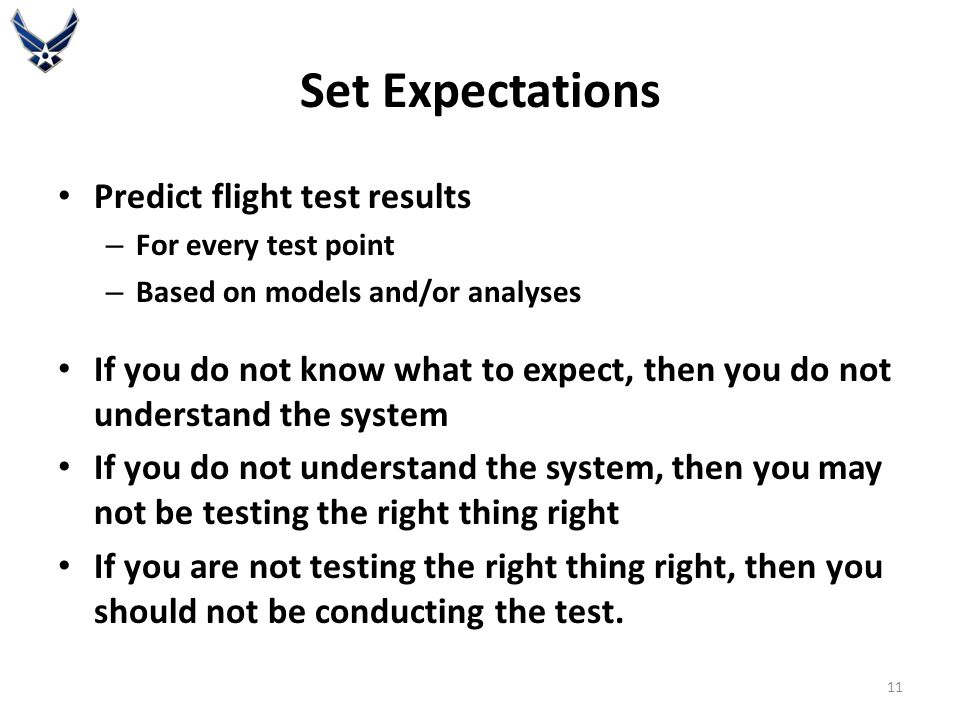 Set Expectations Predict flight test results – For every test point – Based on models and/or analyses If you do not know what to expect, then you do not understand the system If you do not understand the system, then you may not be testing the right thing right If you are not testing the right thing right, then you should not be conducting the test.
