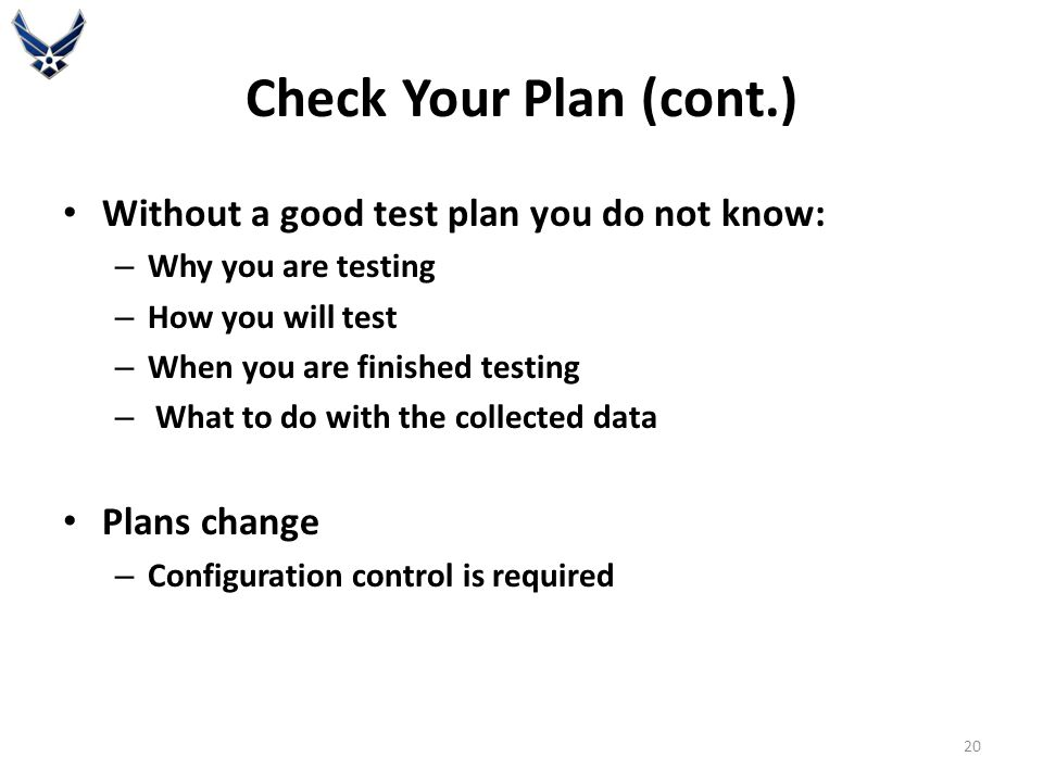 Check Your Plan (cont.) Without a good test plan you do not know: – Why you are testing – How you will test – When you are finished testing – What to