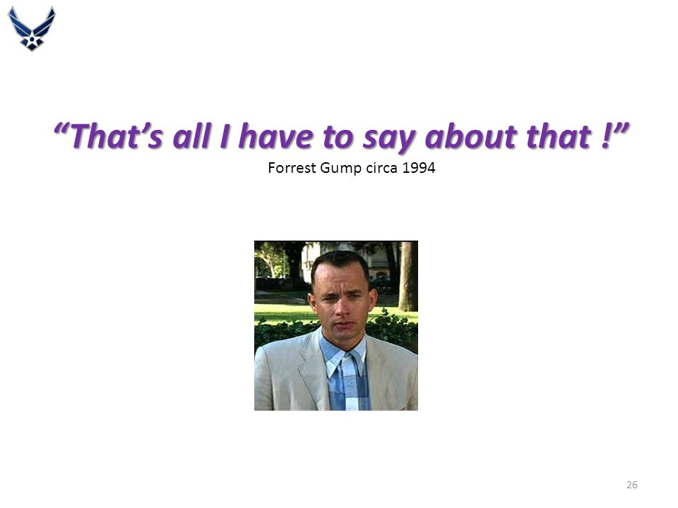That's all I have to say about that ! That's all I have to say about that ! Forrest Gump circa 1994 26