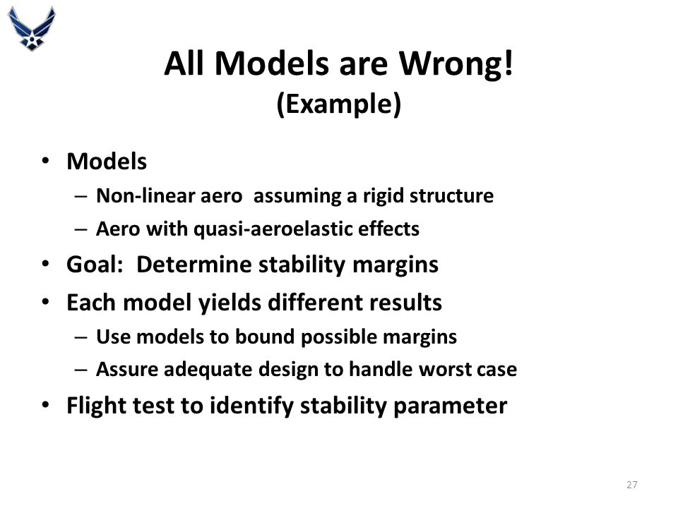 Models – Non-linear aero assuming a rigid structure – Aero with quasi-aeroelastic effects Goal: Determine stability margins Each model yields different results – Use models to bound possible margins – Assure adequate design to handle worst case Flight test to identify stability parameter All Models are Wrong.