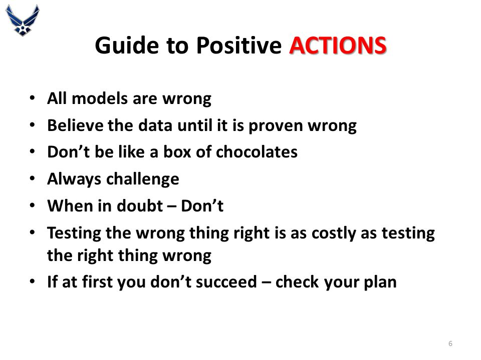 ACTIONS Guide to Positive ACTIONS All models are wrong Believe the data until it is proven wrong Don't be like a box of chocolates Always challenge Wh