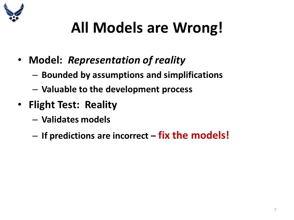 All Models are Wrong! Model: Representation of reality – Bounded by assumptions and simplifications – Valuable to the development process Flight Test: