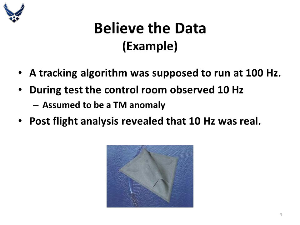 Believe the Data (Example) A tracking algorithm was supposed to run at 100 Hz. During test the control room observed 10 Hz – Assumed to be a TM anomal