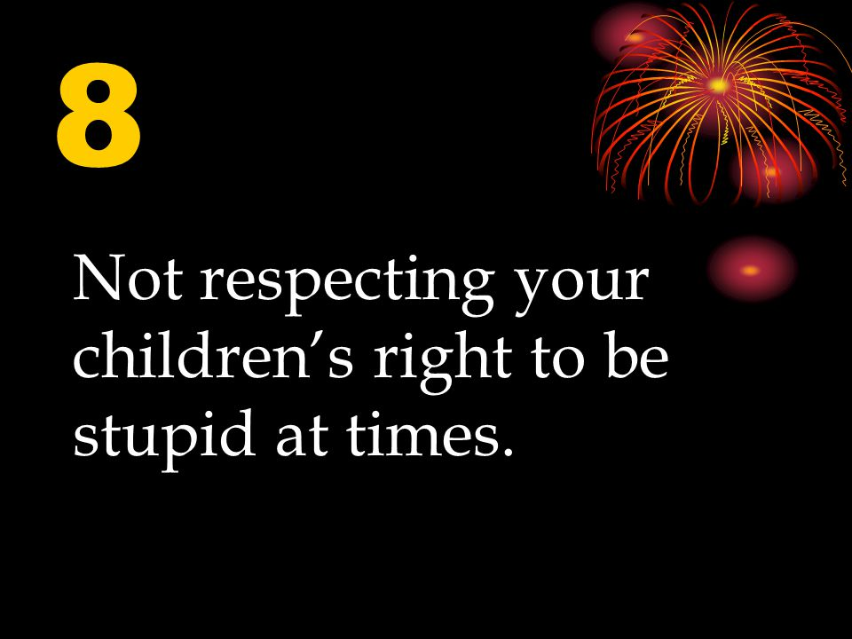 8 Not respecting your children's right to be stupid at times.
