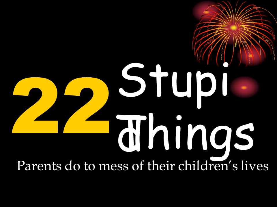 22 Stupi d Things Parents do to mess of their children's lives