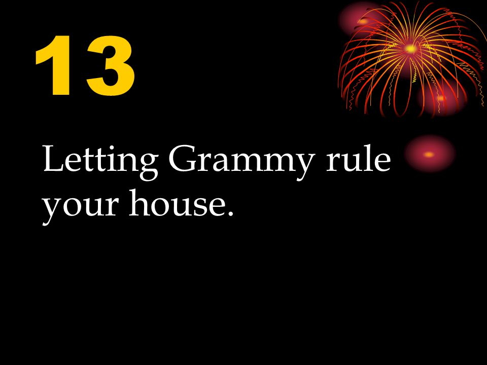 13 Letting Grammy rule your house.