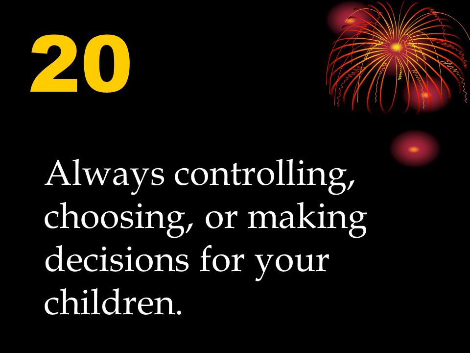 20 Always controlling, choosing, or making decisions for your children.