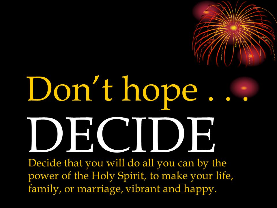 Don't hope... DECIDE Decide that you will do all you can by the power of the Holy Spirit, to make your life, family, or marriage, vibrant and happy.