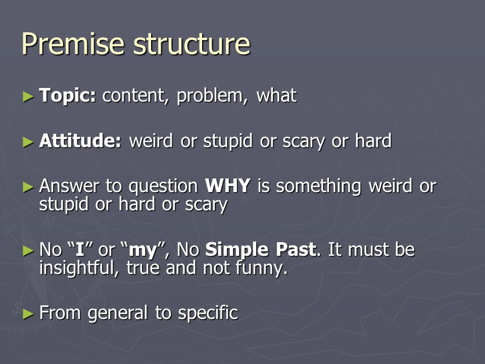 Premise structure ► Topic: content, problem, what ► Attitude: weird or stupid or scary or hard ► Answer to question WHY is something weird or stupid o