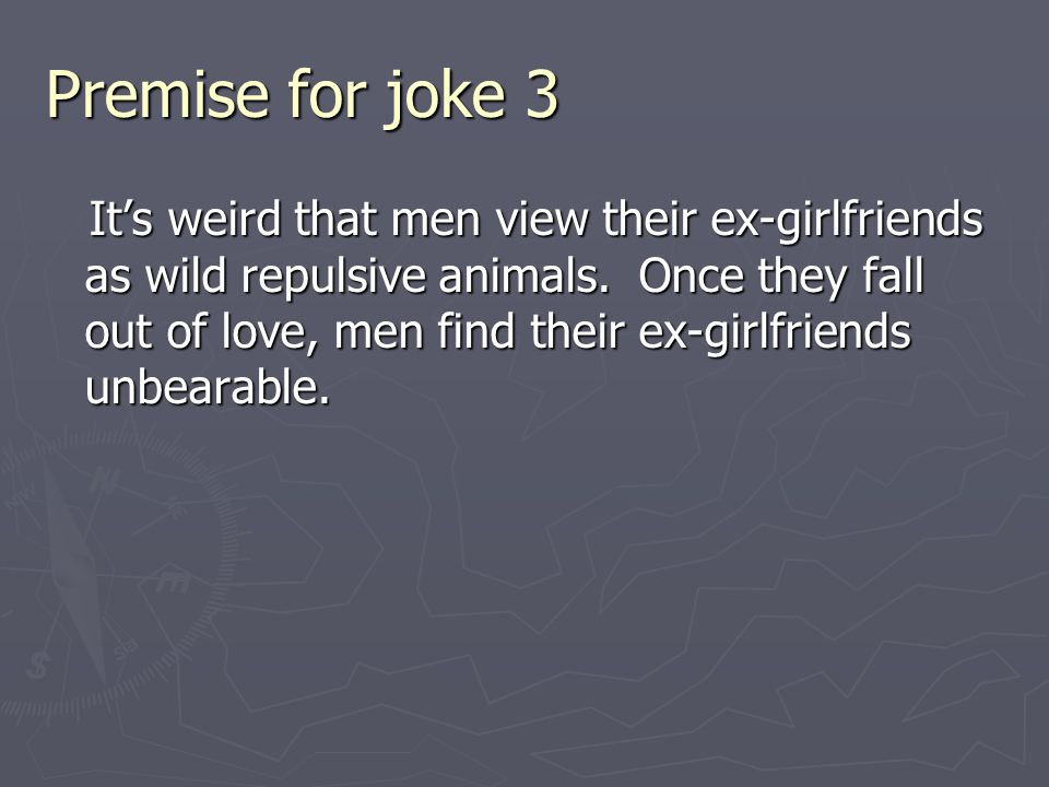Premise for joke 3 It's weird that men view their ex-girlfriends as wild repulsive animals. Once they fall out of love, men find their ex-girlfriends