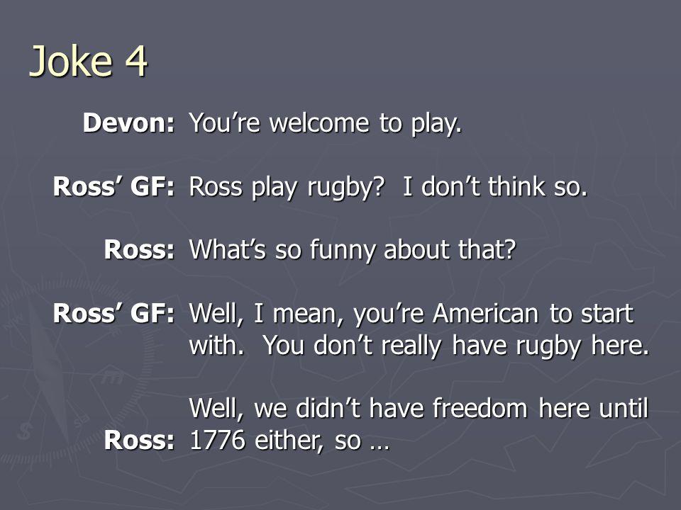Joke 4 Devon: Ross' GF: Ross: Ross: You're welcome to play.