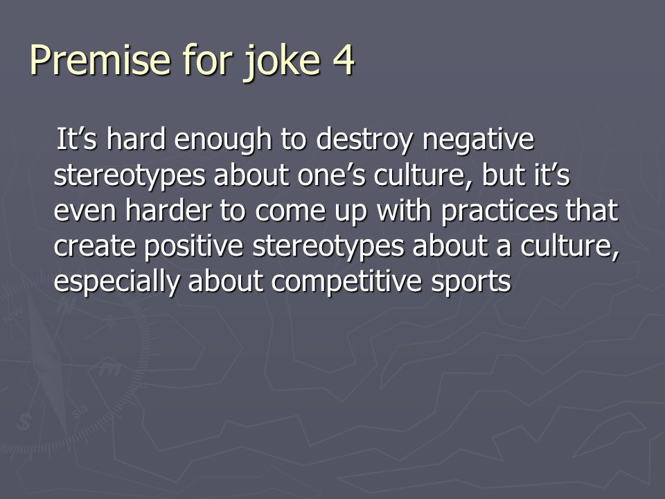Premise for joke 4 It's hard enough to destroy negative stereotypes about one's culture, but it's even harder to come up with practices that create positive stereotypes about a culture, especially about competitive sports It's hard enough to destroy negative stereotypes about one's culture, but it's even harder to come up with practices that create positive stereotypes about a culture, especially about competitive sports