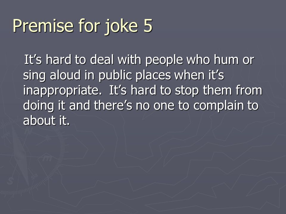 Premise for joke 5 It's hard to deal with people who hum or sing aloud in public places when it's inappropriate.