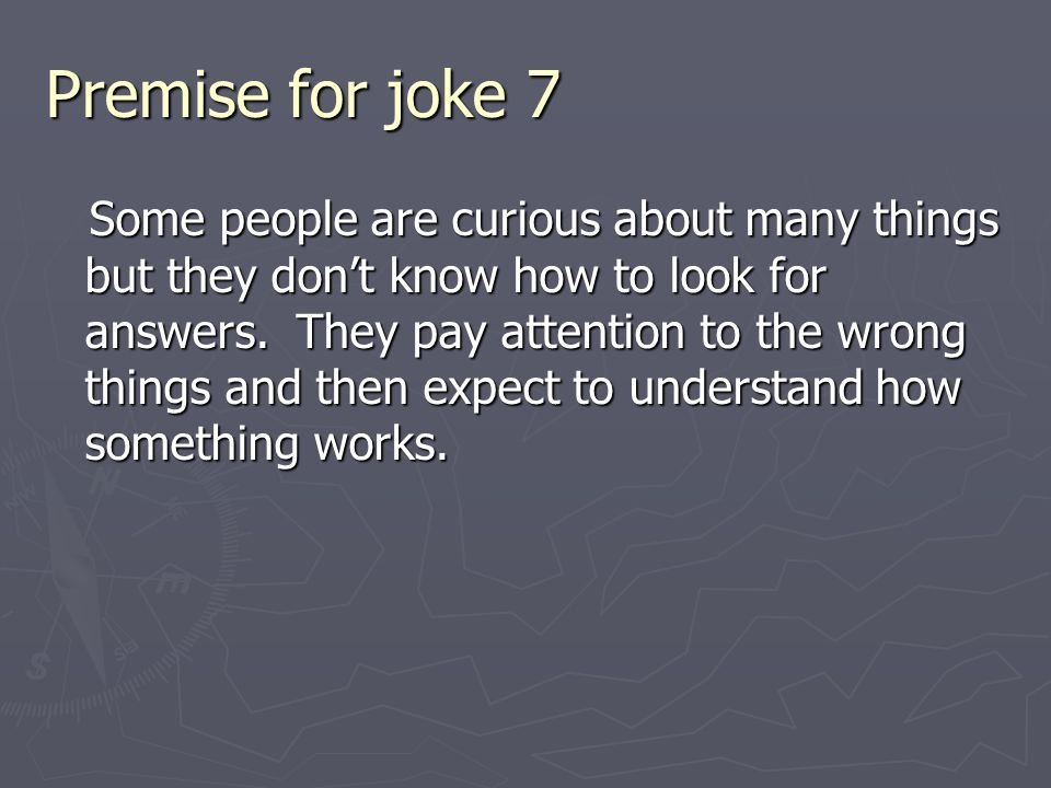 Premise for joke 7 Some people are curious about many things but they don't know how to look for answers. They pay attention to the wrong things and t