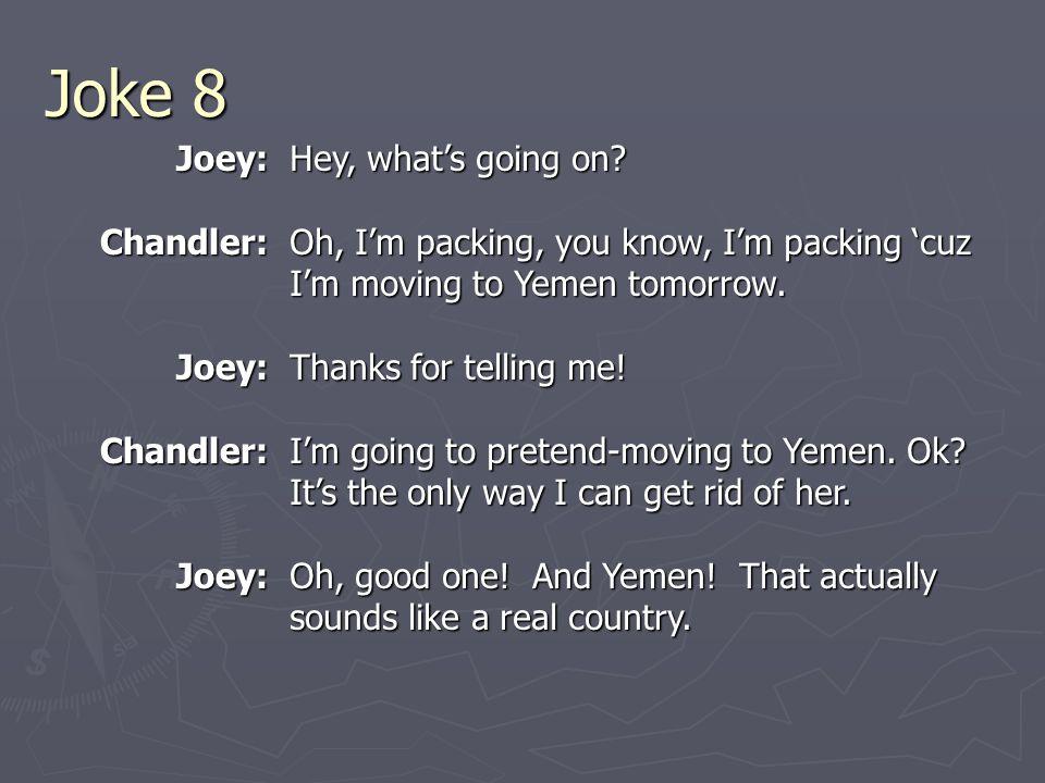 Joke 8 Joey:Chandler:Joey:Chandler:Joey: Hey, what's going on.