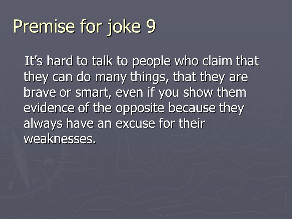 Premise for joke 9 It's hard to talk to people who claim that they can do many things, that they are brave or smart, even if you show them evidence of the opposite because they always have an excuse for their weaknesses.