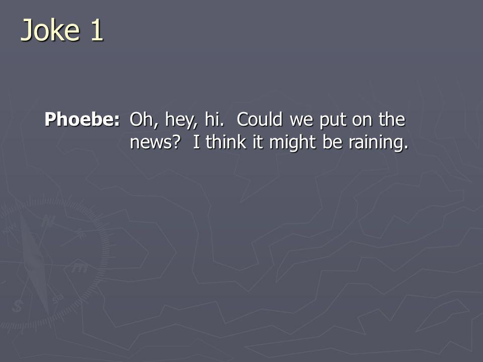 Joke 1 Phoebe: Oh, hey, hi. Could we put on the news I think it might be raining.