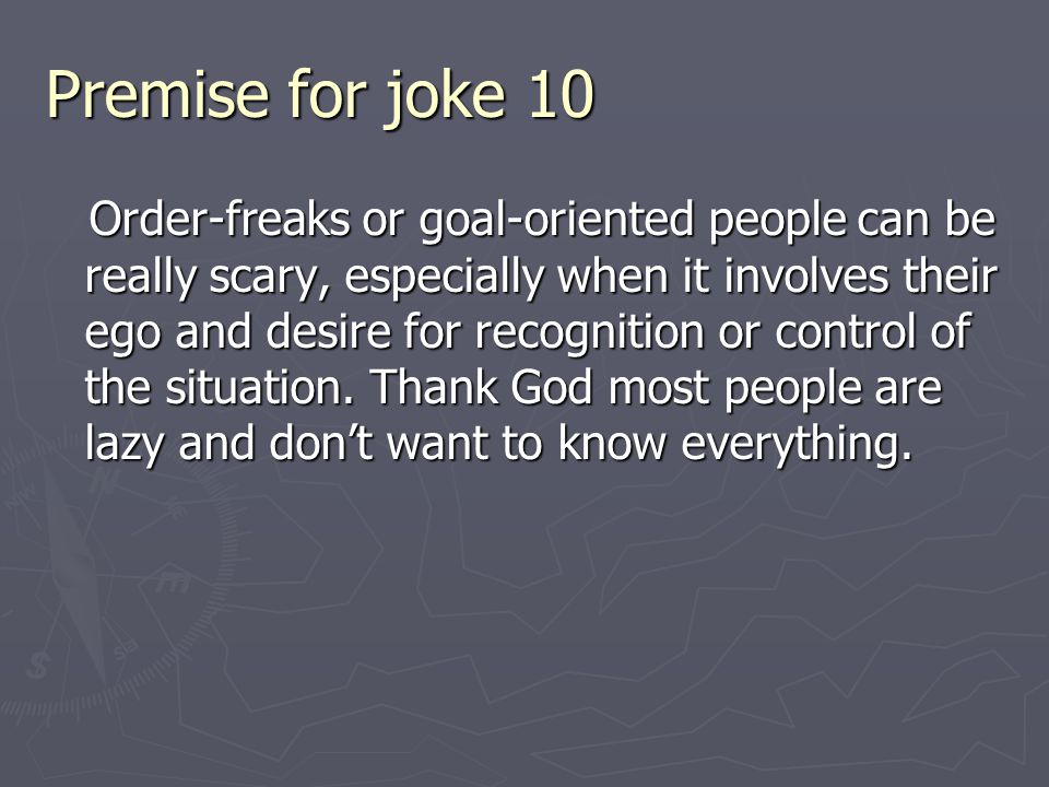 Premise for joke 10 Order-freaks or goal-oriented people can be really scary, especially when it involves their ego and desire for recognition or control of the situation.