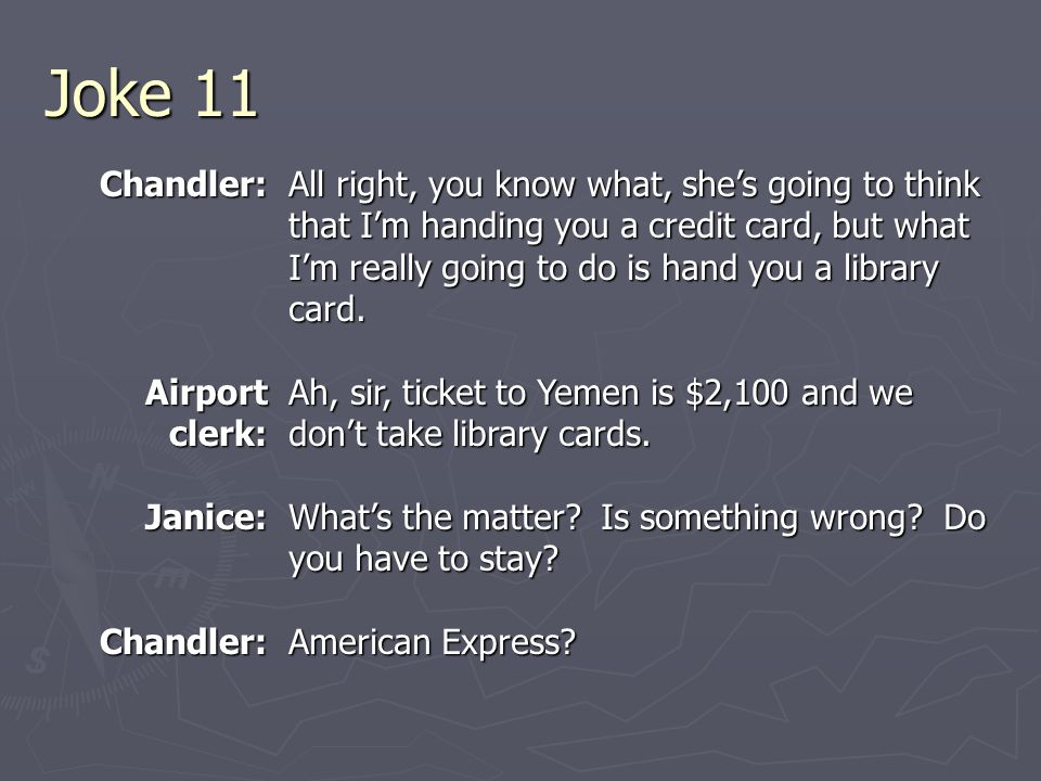 Joke 11 Chandler: Airport clerk: Janice:Chandler: All right, you know what, she's going to think that I'm handing you a credit card, but what I'm really going to do is hand you a library card.