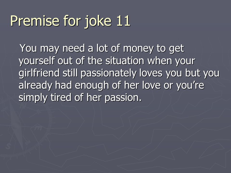 Premise for joke 11 You may need a lot of money to get yourself out of the situation when your girlfriend still passionately loves you but you already had enough of her love or you're simply tired of her passion.