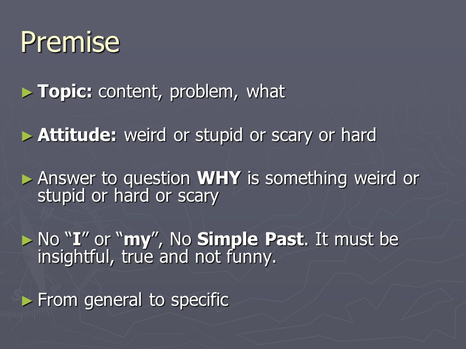 Premise ► Topic: content, problem, what ► Attitude: weird or stupid or scary or hard ► Answer to question WHY is something weird or stupid or hard or scary ► No I or my , No Simple Past.