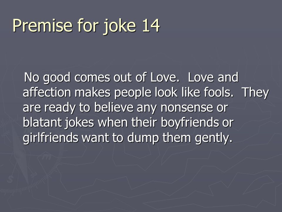 Premise for joke 14 No good comes out of Love. Love and affection makes people look like fools. They are ready to believe any nonsense or blatant joke