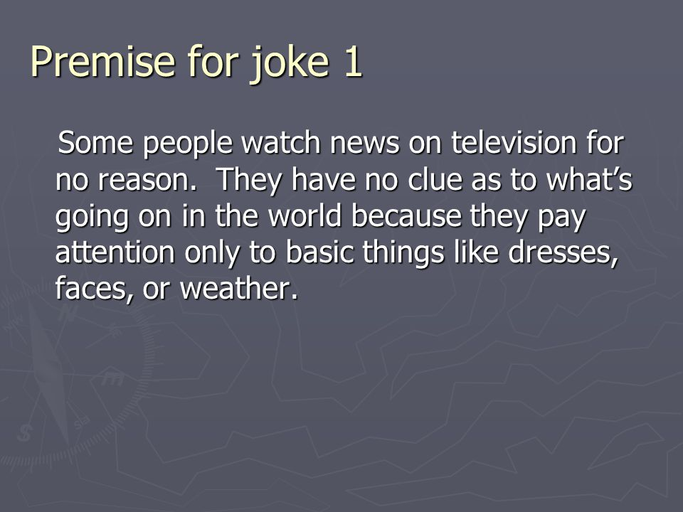 Premise for joke 1 Some people watch news on television for no reason. They have no clue as to what's going on in the world because they pay attention
