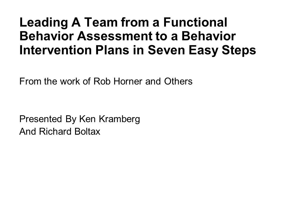 Lead Leading A Team from a Functional Behavior Assessment to a Behavior Intervention Plans in Seven Easy Steps From the work of Rob Horner and Others Presented By Ken Kramberg And Richard Boltax