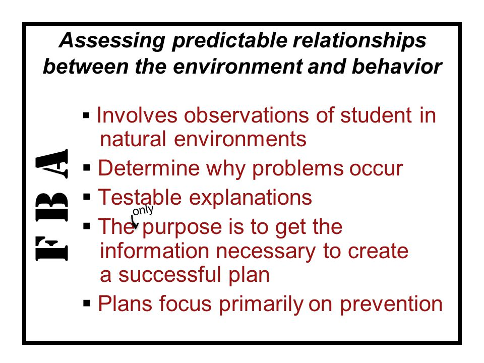 F B A  Involves observations of student in natural environments  Determine why problems occur  Testable explanations  The purpose is to get the information necessary to create a successful plan  Plans focus primarily on prevention Assessing predictable relationships between the environment and behavior only