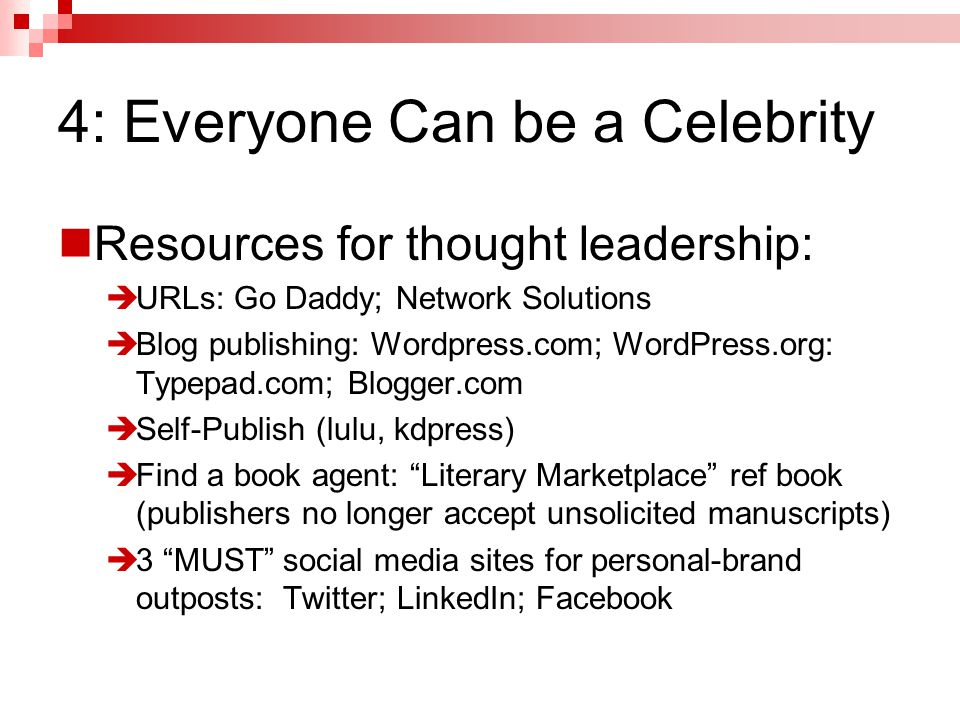 4: Everyone Can be a Celebrity Resources for thought leadership:  URLs: Go Daddy; Network Solutions  Blog publishing: Wordpress.com; WordPress.org: Typepad.com; Blogger.com  Self-Publish (lulu, kdpress)  Find a book agent: Literary Marketplace ref book (publishers no longer accept unsolicited manuscripts)  3 MUST social media sites for personal-brand outposts: Twitter; LinkedIn; Facebook