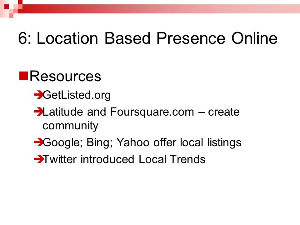 Resources  GetListed.org  Latitude and Foursquare.com – create community  Google; Bing; Yahoo offer local listings  Twitter introduced Local Trends 6: Location Based Presence Online