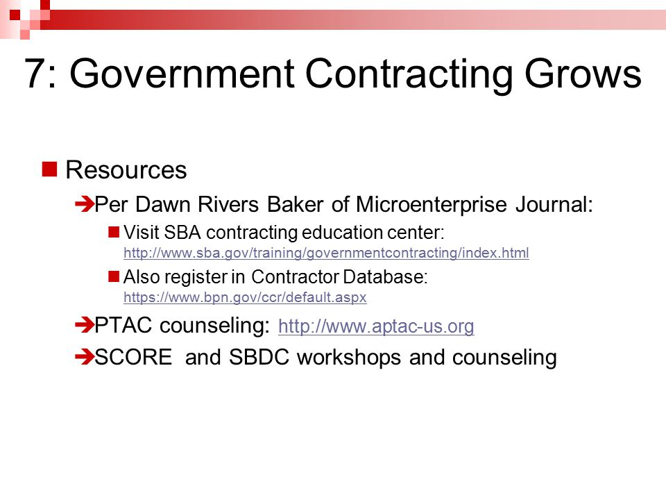 Resources  Per Dawn Rivers Baker of Microenterprise Journal: Visit SBA contracting education center: http://www.sba.gov/training/governmentcontracting/index.html http://www.sba.gov/training/governmentcontracting/index.html Also register in Contractor Database: https://www.bpn.gov/ccr/default.aspx https://www.bpn.gov/ccr/default.aspx  PTAC counseling: http://www.aptac-us.org http://www.aptac-us.org  SCORE and SBDC workshops and counseling 7: Government Contracting Grows