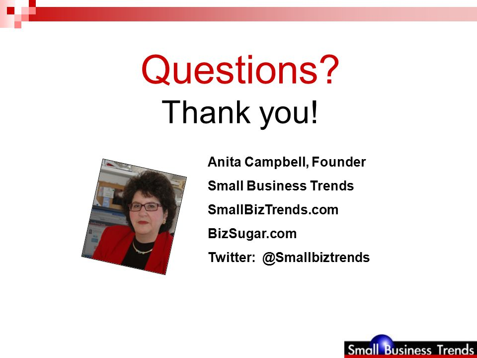 Anita Campbell, Founder Small Business Trends SmallBizTrends.com BizSugar.com Twitter: @Smallbiztrends Questions.