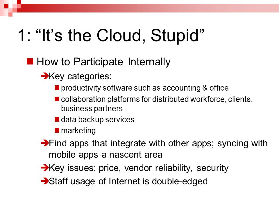 1: It's the Cloud, Stupid How to Participate Internally  Key categories: productivity software such as accounting & office collaboration platforms for distributed workforce, clients, business partners data backup services marketing  Find apps that integrate with other apps; syncing with mobile apps a nascent area  Key issues: price, vendor reliability, security  Staff usage of Internet is double-edged
