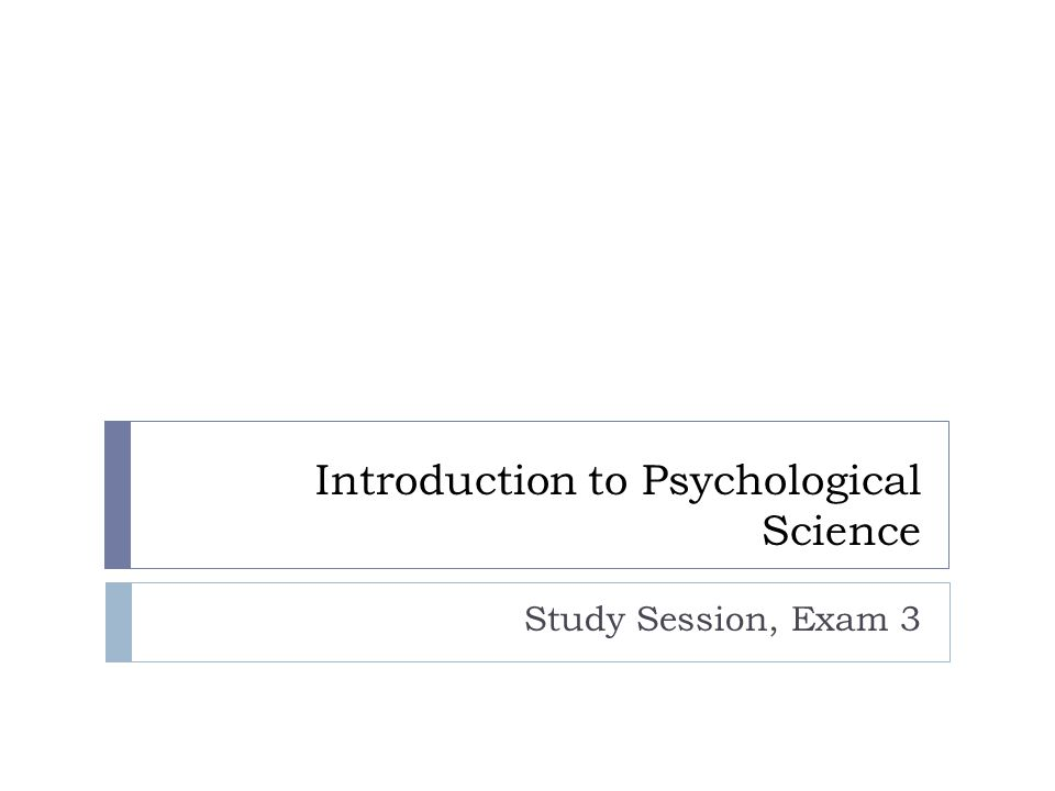 Introduction to Psychological Science Study Session, Exam 3