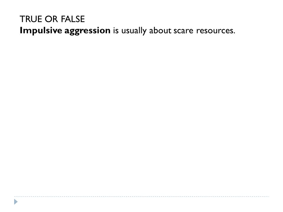 TRUE OR FALSE Impulsive aggression is usually about scare resources.