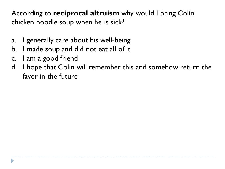 According to reciprocal altruism why would I bring Colin chicken noodle soup when he is sick.
