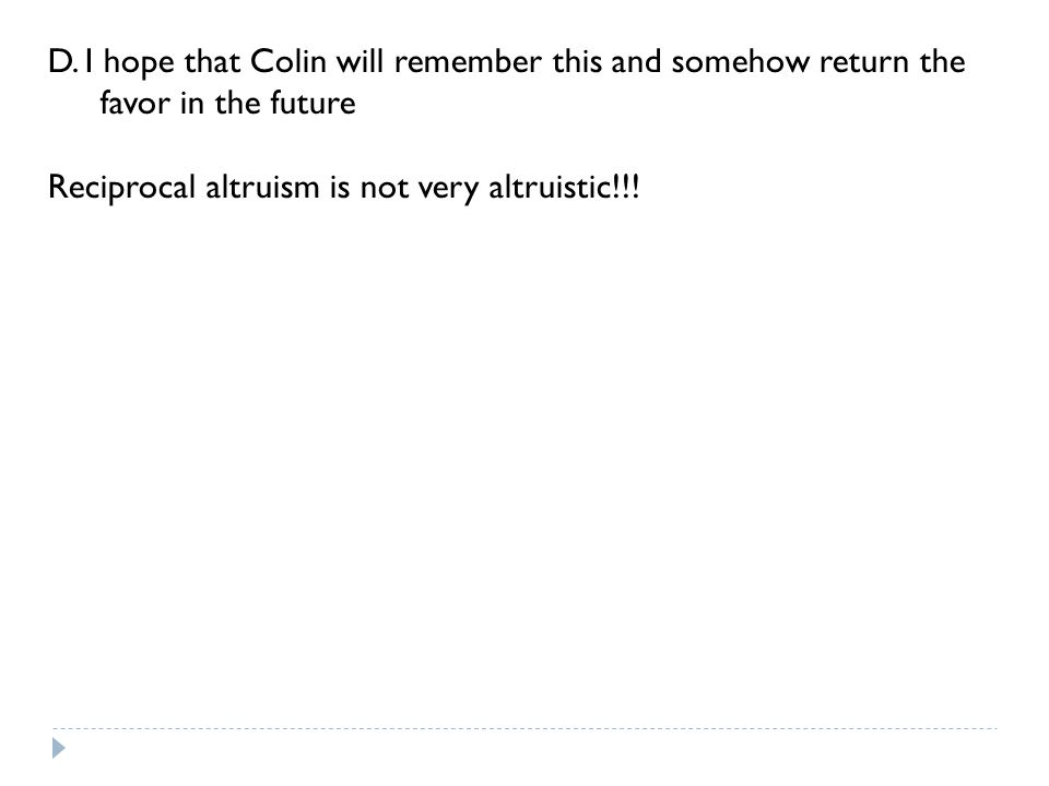D. I hope that Colin will remember this and somehow return the favor in the future Reciprocal altruism is not very altruistic!!!