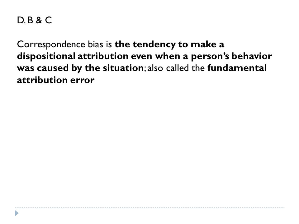 D. B & C Correspondence bias is the tendency to make a dispositional attribution even when a person's behavior was caused by the situation; also calle