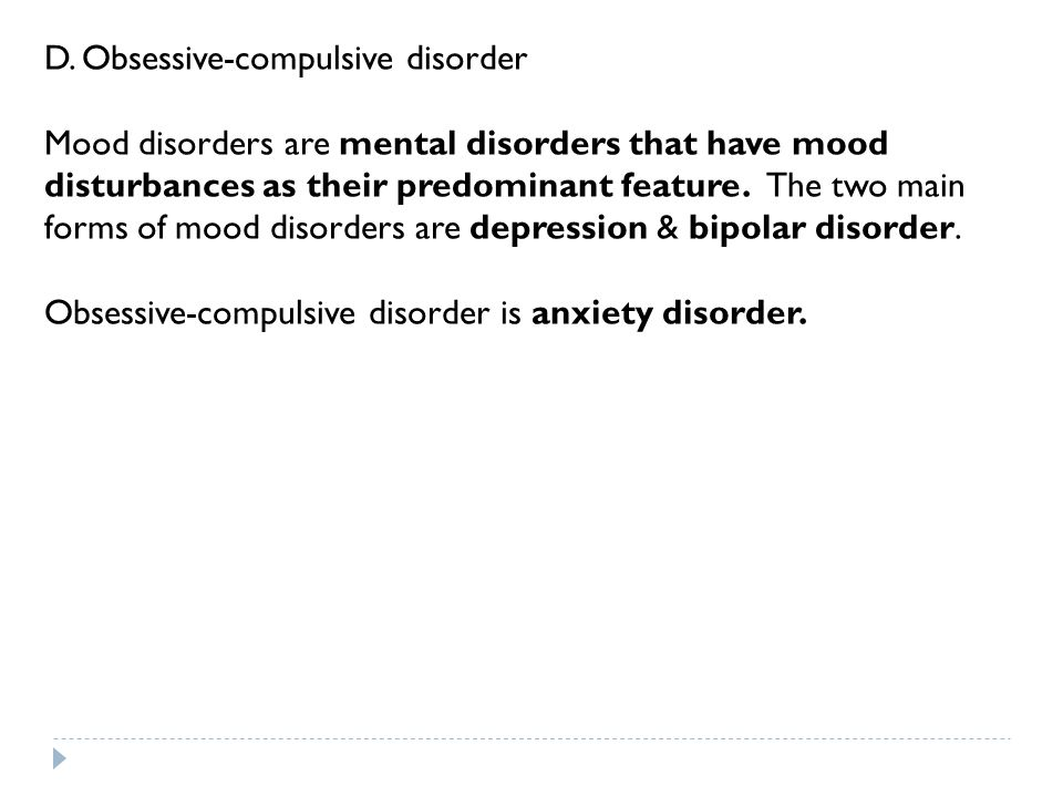 D. Obsessive-compulsive disorder Mood disorders are mental disorders that have mood disturbances as their predominant feature. The two main forms of m