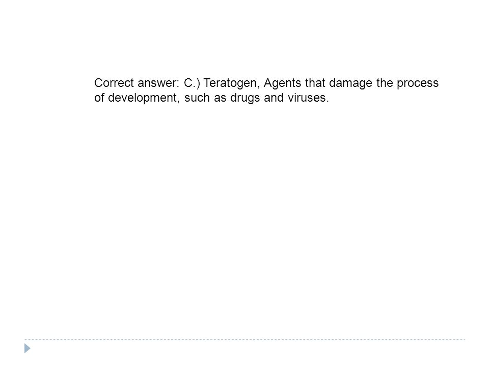 Correct answer: C.) Teratogen, Agents that damage the process of development, such as drugs and viruses.