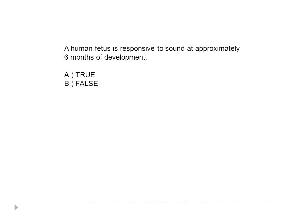 A human fetus is responsive to sound at approximately 6 months of development. A.) TRUE B.) FALSE